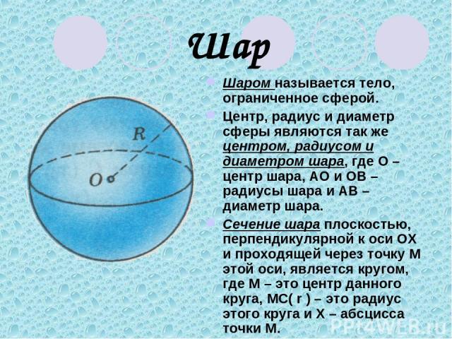 Шар Шаром называется тело, ограниченное сферой. Центр, радиус и диаметр сферы являются так же центром, радиусом и диаметром шара, где О – центр шара, АО и ОВ – радиусы шара и АВ – диаметр шара. Сечение шара плоскостью, перпендикулярной к оси ОХ и пр…