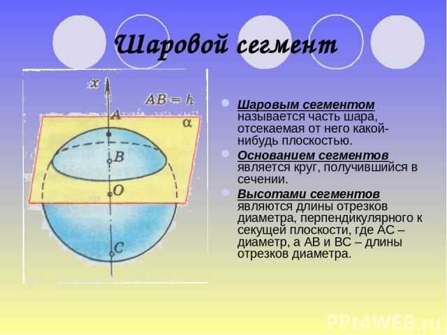 Шаровой сегмент Шаровым сегментом называется часть шара, отсекаемая от него какой-нибудь плоскостью. Основанием сегментов является круг, получившийся в сечении. Высотами сегментов являются длины отрезков диаметра, перпендикулярного к секущей плоскос…