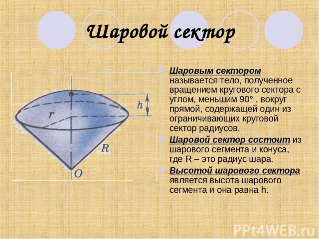 Шаровой сектор Шаровым сектором называется тело, полученное вращением кругового сектора с углом, меньшим 90° , вокруг прямой, содержащей один из ограничивающих круговой сектор радиусов. Шаровой сектор состоит из шарового сегмента и конуса, где R – э…