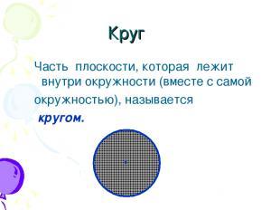 Круг Часть плоскости, которая лежит внутри окружности (вместе с самой окружность