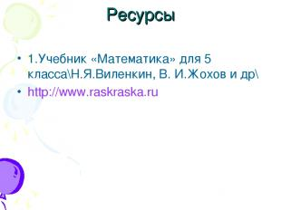 Ресурсы 1.Учебник «Математика» для 5 класса\Н.Я.Виленкин, В. И.Жохов и др\ http: