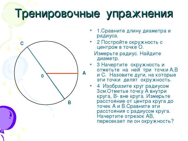 Тренировочные упражнения 1.Сравните длину диаметра и радиуса. 2 Постройте окружность с центром в точке О. Измерьте радиус. Найдите диаметр. 3 Начертите окружность и отметьте на ней три точки А,В и С. Назовите дуги, на которые эти точки делят окружно…