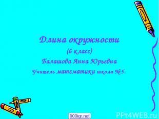 Длина окружности (6 класс) Балашова Анна Юрьевна Учитель математики школа № 5. 9