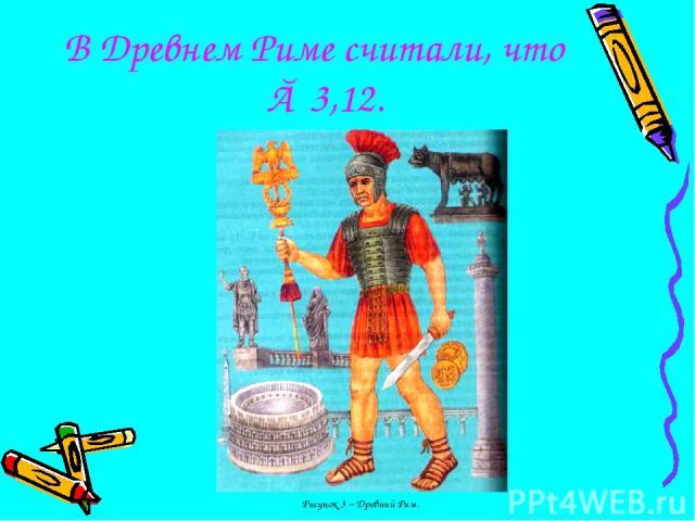 В Древнем Риме считали, что π≈ 3,12. Рисунок 3 – Древний Рим.