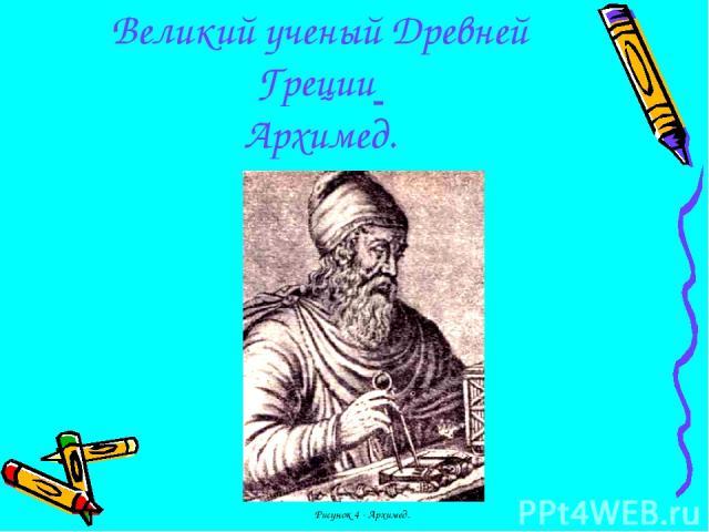 Великий ученый Древней Греции Архимед. Рисунок 4 - Архимед.
