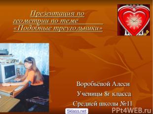 Презентация по геометрии по теме «Подобные треугольники» Воробьёвой Алеси Учениц