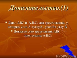 Доказательство.(1) Дано :АВС и А1В1С1-два треугольника, у которых угол А =углуА1