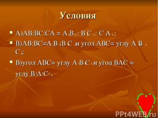 Условия А)АВ:ВС:СА = А В : В С : С А ; В)АВ:ВС=А В :В С и угол АВС= углу А В С ;