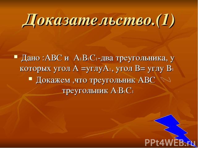 Доказательство.(1) Дано :АВС и А1В1С1-два треугольника, у которых угол А =углуА1, угол В= углу В1 Докажем ,что треугольник АВС треугольник А!В1С1