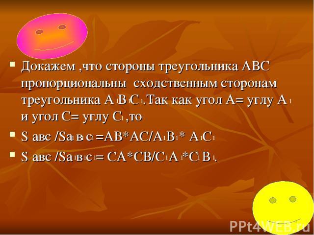 Докажем ,что стороны треугольника АВС пропорциональны сходственным сторонам треугольника А В С .Так как угол А= углу А и угол С= углу С ,то S авс /Sa в c =АВ*АС/А В * А С S авс /Sа в с = СА*СВ/С А *С В . 1 1 1 1 1 1 1 1 1 1 1 1 1 1 1 1 1 1 1 1 1