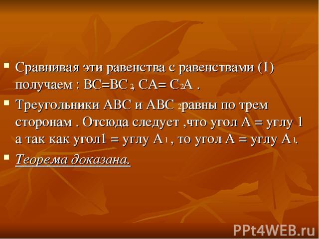 Сравнивая эти равенства с равенствами (1) получаем : ВС=ВС , СА= С А . Треугольники АВС и АВС равны по трем сторонам . Отсюда следует ,что угол А = углу 1 а так как угол1 = углу А , то угол А = углу А . Теорема доказана. 2 2 2 1 1