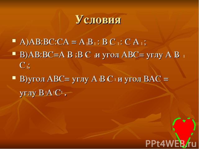 Условия А)АВ:ВС:СА = А В : В С : С А ; В)АВ:ВС=А В :В С и угол АВС= углу А В С ; В)угол АВС= углу А В С и угол ВАС = углу В А С . 1 1 1 1 1 1 1 1 1 1 1 1 1 1 1 1 1 1 1