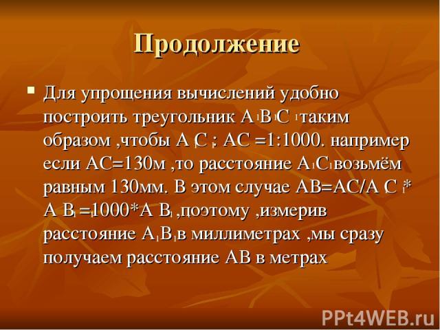 Продолжение Для упрощения вычислений удобно построить треугольник А В С таким образом ,чтобы А С : АС =1:1000. например если АС=130м ,то расстояние А С возьмём равным 130мм. В этом случае АВ=АС/А С * А В =1000*А В ,поэтому ,измерив расстояние А В в …