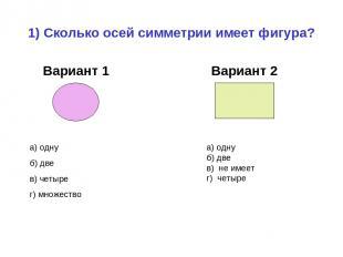 1) Сколько осей симметрии имеет фигура? Вариант 1 Вариант 2 а) одну б) две в) че