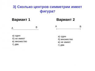 3) Сколько центров симметрии имеет фигура? Вариант 1 Вариант 2 а) один б) не име