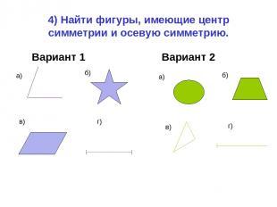 4) Найти фигуры, имеющие центр симметрии и осевую симметрию. Вариант 1 Вариант 2