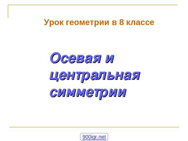 Осевая и центральная симметрии Урок геометрии в 8 классе 900igr.net