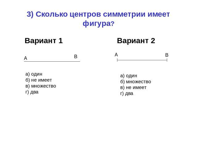 3) Сколько центров симметрии имеет фигура? Вариант 1 Вариант 2 а) один б) не имеет в) множество г) два А В А В а) один б) множество в) не имеет г) два