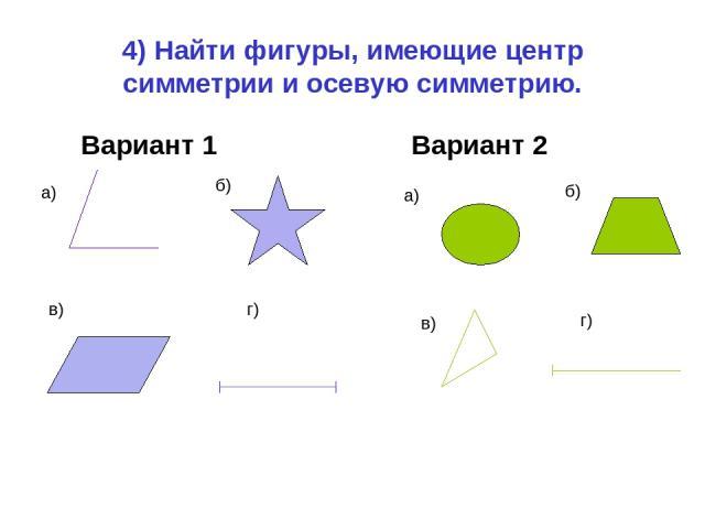 4) Найти фигуры, имеющие центр симметрии и осевую симметрию. Вариант 1 Вариант 2 а) б) в) г) а) б) в) г)