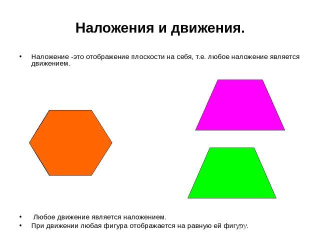 Наложения и движения. Наложение -это отображение плоскости на себя, т.е. любое наложение является движением. Любое движение является наложением. При движении любая фигура отображается на равную ей фигуру.