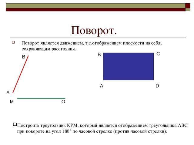 Поворот. Поворот является движением, т.е.отображением плоскости на себя, сохраняющим расстояния. А В М О А В С D Построить треугольник КРМ, который является отображением треугольника АВС при повороте на угол 180° по часовой стрелке (против часовой с…