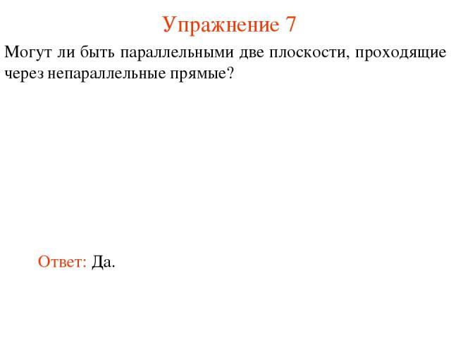 Ответ: Да. Могут ли быть параллельными две плоскости, проходящие через непараллельные прямые? Упражнение 7