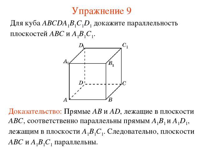 Доказательство: Прямые AB и AD, лежащие в плоскости ABC, соответственно параллельны прямым A1B1 и A1D1, лежащим в плоскости A1B1C1. Следовательно, плоскости ABC и A1B1C1 параллельны. Для куба ABCDA1B1C1D1 докажите параллельность плоскостей ABC и A1B…