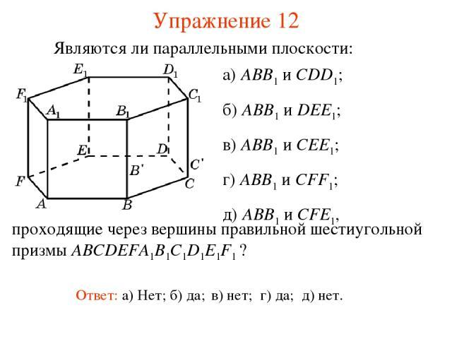 а) ABB1 и CDD1; б) ABB1 и DEE1; в) ABB1 и CEE1; г) ABB1 и CFF1; д) ABB1 и CFE1, Ответ: а) Нет; б) да; в) нет; г) да; д) нет. Являются ли параллельными плоскости: Упражнение 12 проходящие через вершины правильной шестиугольной призмы ABCDEFA1B1C1D1E1F1 ?