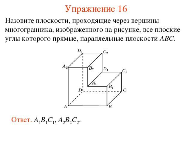 Назовите плоскости, проходящие через вершины многогранника, изображенного на рисунке, все плоские углы которого прямые, параллельные плоскости ABC. Ответ. A1B1C1, A2B2C2. Упражнение 16