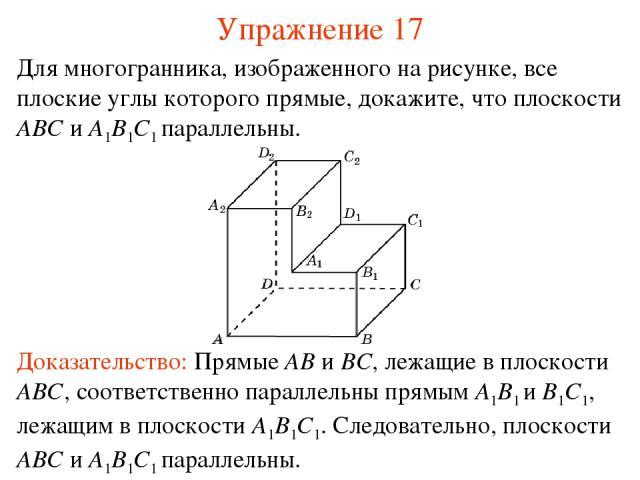 Для многогранника, изображенного на рисунке, все плоские углы которого прямые, докажите, что плоскости ABC и A1B1C1 параллельны. Доказательство: Прямые AB и BC, лежащие в плоскости ABC, соответственно параллельны прямым A1B1 и B1C1, лежащим в плоско…
