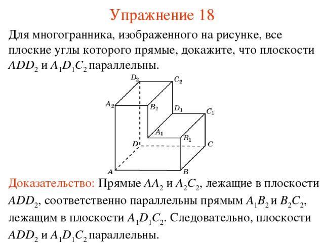 Для многогранника, изображенного на рисунке, все плоские углы которого прямые, докажите, что плоскости ADD2 и A1D1C2 параллельны. Доказательство: Прямые AA2 и A2C2, лежащие в плоскости ADD2, соответственно параллельны прямым A1B2 и B2C2, лежащим в п…