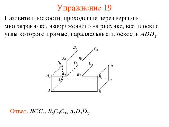 Назовите плоскости, проходящие через вершины многогранника, изображенного на рисунке, все плоские углы которого прямые, параллельные плоскости ADD1. Ответ. BCC1, B2C2C3, A2D2D3. Упражнение 19