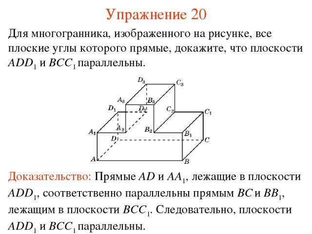 Для многогранника, изображенного на рисунке, все плоские углы которого прямые, докажите, что плоскости ADD1 и BCC1 параллельны. Доказательство: Прямые AD и AA1, лежащие в плоскости ADD1, соответственно параллельны прямым BC и BB1, лежащим в плоскост…