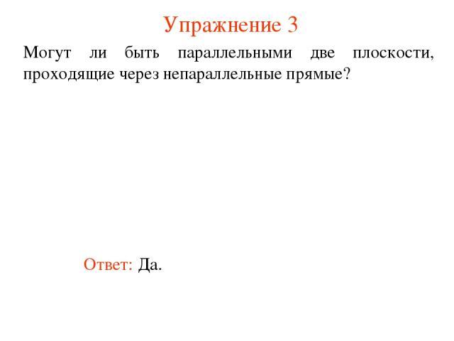 Ответ: Да. Могут ли быть параллельными две плоскости, проходящие через непараллельные прямые? Упражнение 3