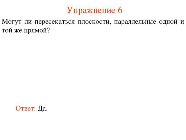 Ответ: Да. Могут ли пересекаться плоскости, параллельные одной и той же прямой? Упражнение 6