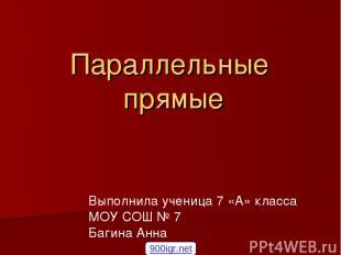 Параллельные прямые Выполнила ученица 7 «А» класса МОУ СОШ № 7 Багина Анна 900ig