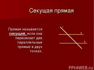Секущая прямая Прямая называется секущей, если она пересекает две параллельные п