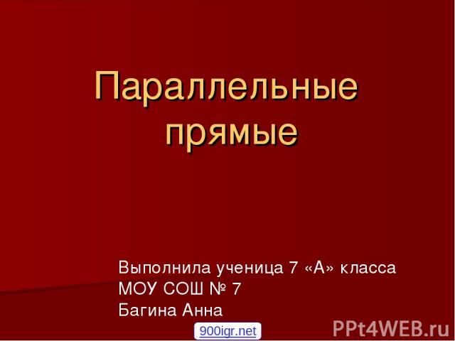 Параллельные прямые Выполнила ученица 7 «А» класса МОУ СОШ № 7 Багина Анна 900igr.net