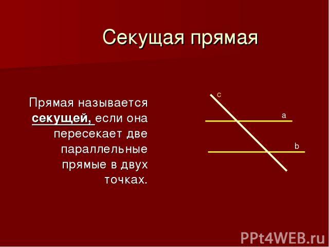 Секущая прямая Прямая называется секущей, если она пересекает две параллельные прямые в двух точках. c a b