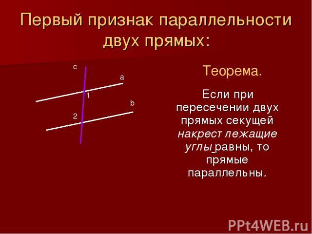 Первый признак параллельности двух прямых: Если при пересечении двух прямых секущей накрест лежащие углы равны, то прямые параллельны. Теорема. а b с 1 2