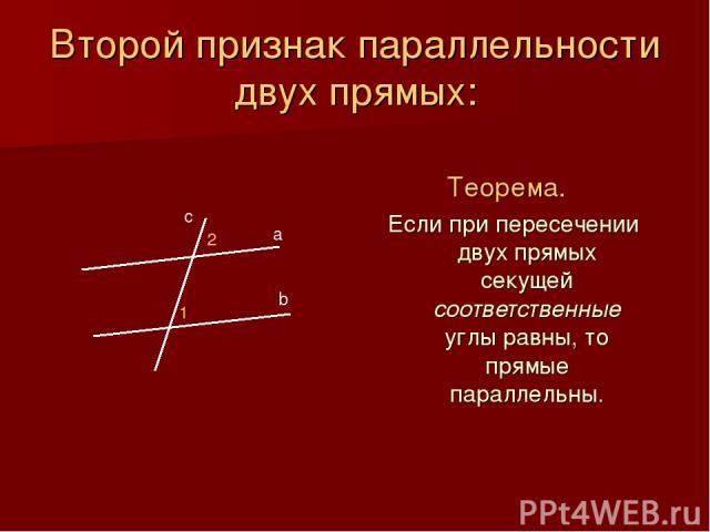 Второй признак параллельности двух прямых: Теорема. Если при пересечении двух прямых секущей соответственные углы равны, то прямые параллельны. b а с