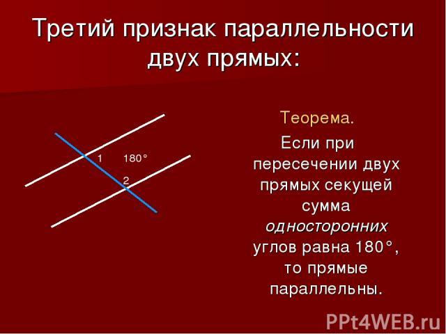 Третий признак параллельности двух прямых: Теорема. Если при пересечении двух прямых секущей сумма односторонних углов равна 180°, то прямые параллельны. 180° 1 2