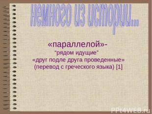 """«параллелой»- """"рядом идущие"""" «друг подле друга проведенные» (перевод с греческог"""