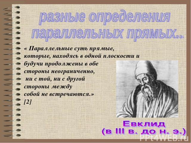 « Параллельные суть прямые, которые, находясь в одной плоскости и будучи продолжены в обе стороны неограниченно, ни с той, ни с другой стороны между собой не встречаются.» [2]