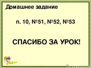 Домашнее задание п. 10, №51, №52, №53 СПАСИБО ЗА УРОК!