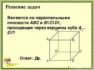 Решение задач Являются ли параллельными плоскости ABC и B1C1D1, проходящие через