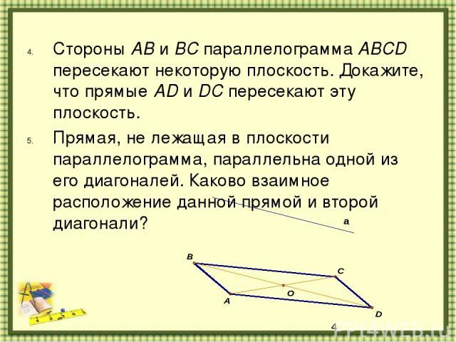 Стороны AB и BC параллелограмма ABCD пересекают некоторую плоскость. Докажите, что прямые AD и DC пересекают эту плоскость. Прямая, не лежащая в плоскости параллелограмма, параллельна одной из его диагоналей. Каково взаимное расположение данной прям…