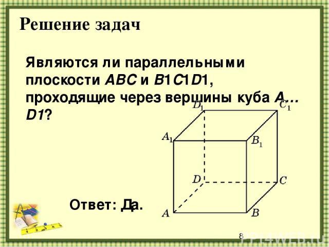 Решение задач Являются ли параллельными плоскости ABC и B1C1D1, проходящие через вершины куба A…D1? Ответ: Да.