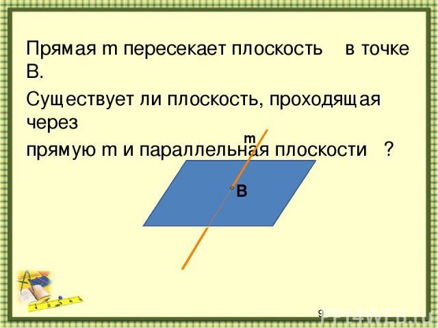 Прямая m пересекает плоскость α в точке В. Существует ли плоскость, проходящая через прямую m и параллельная плоскости α? α В m