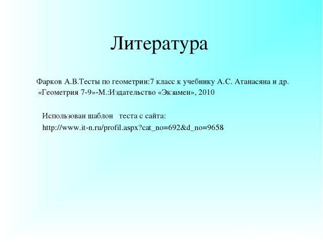 Литература Фарков А.В.Тесты по геометрии:7 класс к учебнику А.С. Атанасяна и др. «Геометрия 7-9»-М.:Издательство «Экзамен», 2010 Использован шаблон теста с сайта: http://www.it-n.ru/profil.aspx?cat_no=692&d_no=9658